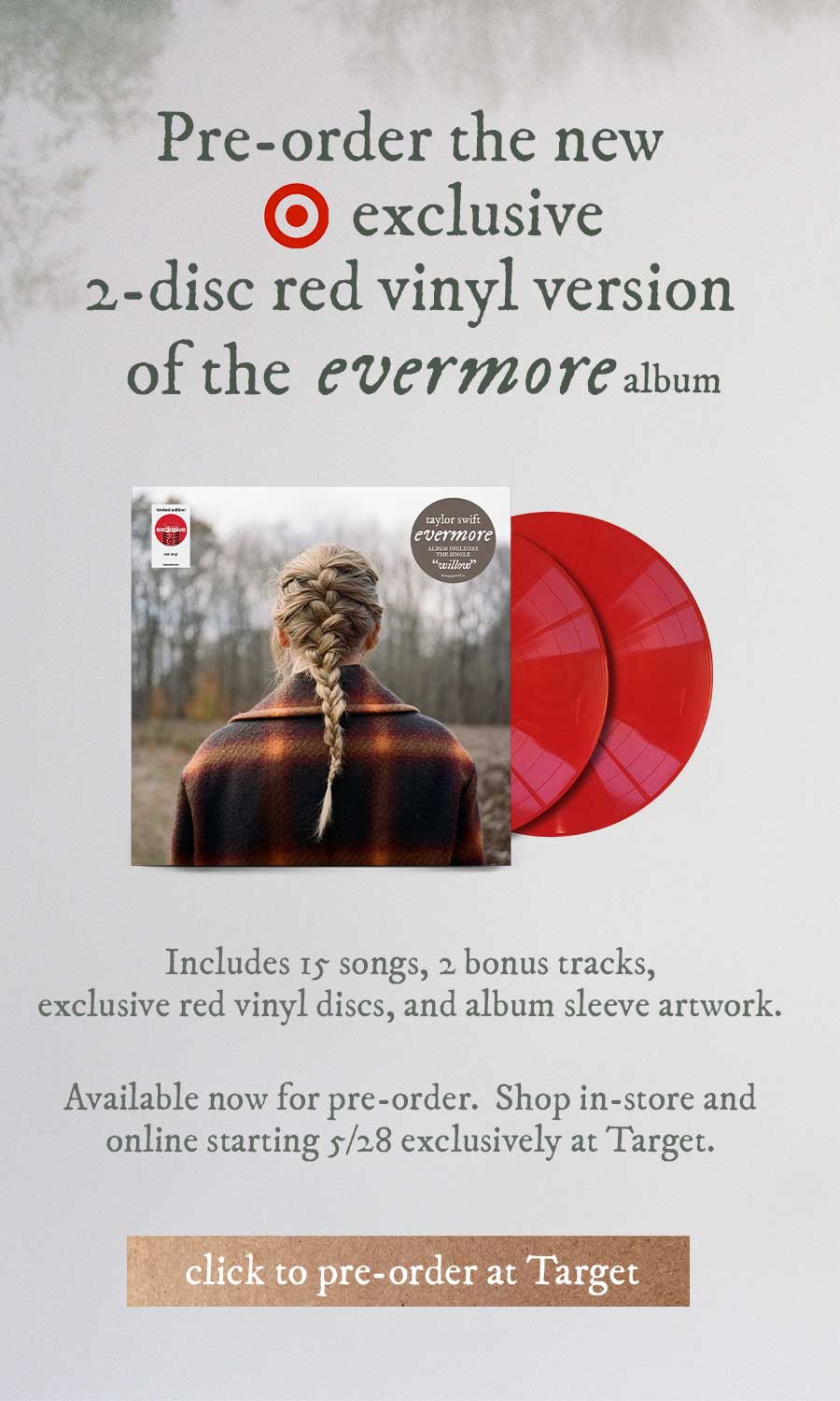 Pre-order the new Target exclusive 2-disc red vinyl version of the evermore album.  Includes 15 songs, 2 bonus tracks, exclusive red vinyl discs, and album sleeve artwork.  Available now for pre-order. Shop in-store and online starting 5/28 exclusively at Target.