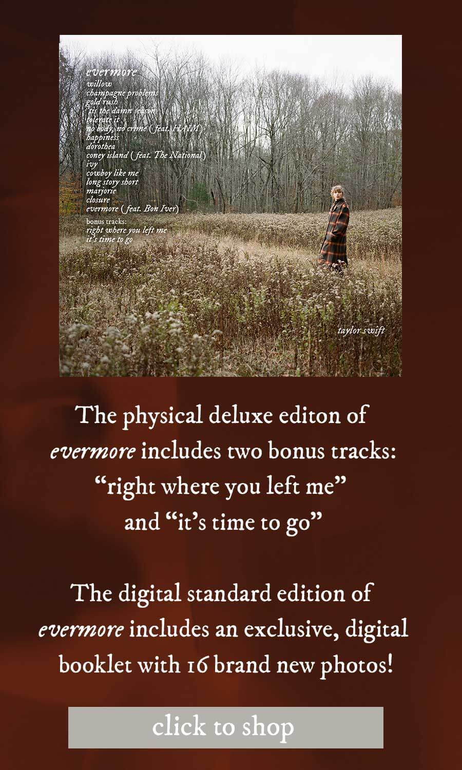 The Digital standard edition of evermore includes an exclusive, digital booklet with 16 brand new photos! evermore: willow; chapagne problems; gold rush; 'tis the damn season; tolerate it; no body, no crime (feat. Haim); happiness; dorthen; coney island (feat. The National); ivy; cowboy like me; long story short; marjorie; closure; evermore (feat. Bon Iver)